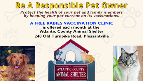 Be A Responsible Pet Owner Protect the health of your pet and family members by keeping your pet current on its vaccinations. A free rabies vaccination clinic is offered each month at the Atlantic County Animal Shelter 240 Old Turnpike Road, Pleasantville.