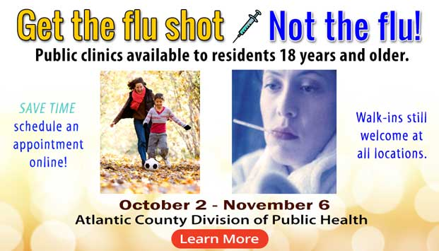 Get the flu shot Not the flu! Public clinics available to residents 18 years old and older. Save time schedule an appointment online!  Walk-ins still welcome at all locations.  October 2 - Novmenber 6  Atlantic County Division of Public Health.   Learn more[Button]