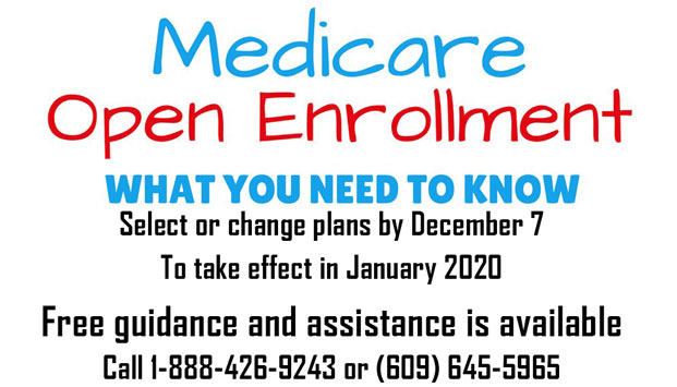 Medicare Open Enrollment WHAT YOU NEED TO KNOW Select or change plans by December 7 To take effect in January 2020 Free guidance and assistance is available Call 1-888-426-9243 or (609) 645-5965 [Link to State Health Insurance Counseling and Assistance Program (SHIP) page]