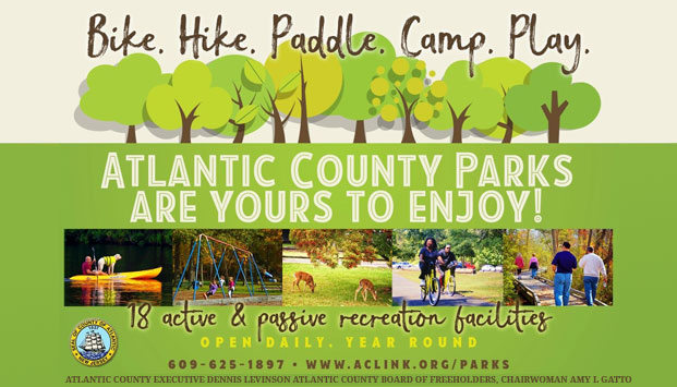 BIKE. HIKE. PADDLE. CAMP. PLAY. Atlantic County Parks are yours to enjoy! 18 active and passive receration facilites. Open daily. Year round. 609-625-1897 www.aclink.org/parks. Atlantic County Executive Dennis Levinson, Board of Chosen Freeholders Chairman Frank Formica. [LINK]