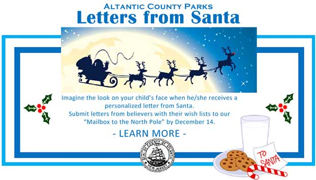 "Atlantic County Parks Letters from Santa Imagine the look on your child's face when he/she receives a  personalized letter from santa. Submt letters from believer's with their wish lists to our ""Mailbox to the North Pole"" by December 14. -Learn More- [Link to Flyer]"