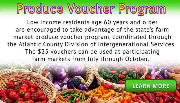 Produce Voucher Program - Low income residents age 60 years and older are couraged to take advantage of the state's farm market produce voucher program, coordinated through the Atlantic County Divisoin of Intergernational Services.  The $25 vouchers can be used at participating farm markets from July through October.  Learn More [Link to the Produce Voucher Program page]