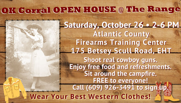 OK Corral OPEN HOUSE @ The Range Saturday, October 26 - 2-6 PM Atlantic County Firearms Training Center 175 Betsey Scull Road, EHT Shoot real cowboy guns. Enjoy free food and refreshments. Sit around the campfire. FREE to everyone! Call (609) 926-3491 to sign up. Wear Your Best Western Clothes! [Link to event flyer]