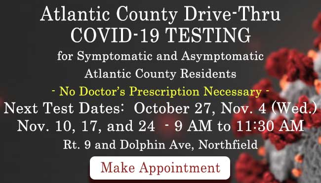 Atlantic County Drive-Thru COVID-19 TESTING                             for Symptomatic and Asymptomatic                             Atlantic County Residents	                             No Doctor's Prescription Necessary	Next Test Date:  October 27, Nov. 4 (Wed), 10, 17 and  24 (Tues.) -  9 AM to 11:30 AM                             Rt.9 and Dolphin Avenue, Northfield                             Make Appointment [Link to scheduling page]