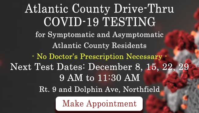 Atlantic County Drive-Thru COVID-19 TESTING                             for Symptomatic and Asymptomatic                             Atlantic County Residents	                             No Doctor's Prescription Necessary	Next Test Date: December 8, 15, 22, 29 -  9 AM to 11:30 AM                             Rt.9 and Dolphin Avenue, Northfield                             Make Appointment [Link to scheduling page]