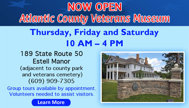 Now Open Atlantic County Veterans Museum Thursday, Friday and Saturday 10 AM – 4 PM 189 State Route 50 Estell Manor (adjacent to county park and veterans cemetery)(609) 909-7305. Group tours available by appointment. Volunteers needed to assist visitors. Learn More[Button]