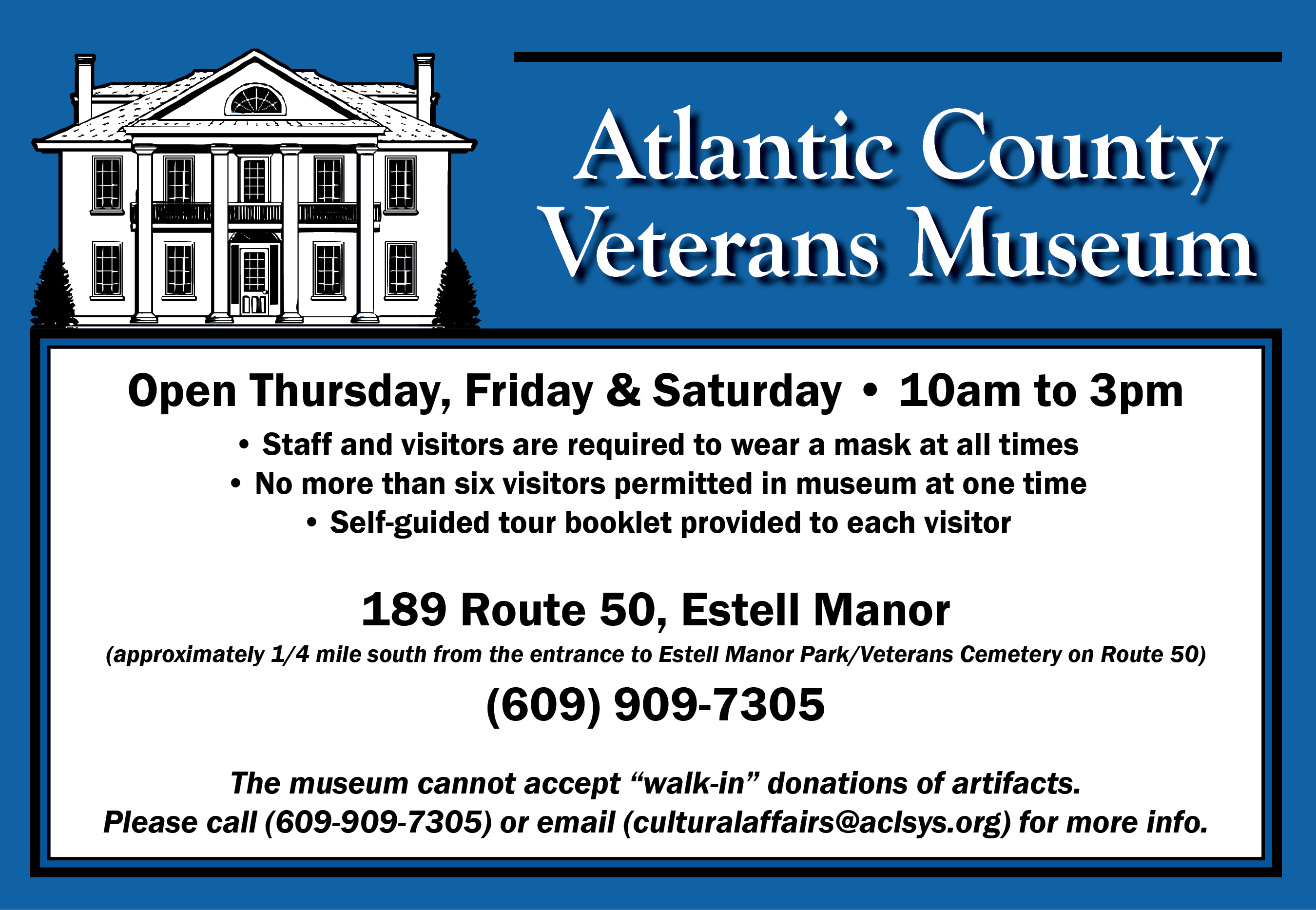 "Atlantic County Veterans Museum Open Thursday,  Friday, & Saturday 10am-3pm Safe and visitors are required to wear a mask at all times No more than six visitors permitted in museum at one time Self-guided tour booklet provided to each visitor 189 Route 50, Estell Manor (approximately 1/4 mile south from the entrance to Estell Manor Park/Veterans Cemetary on Route 50) (609) 909-7305 The museum cannot accept ""walk-in"" donations of artifacts. Please call (609-909-7305 or email (culturalaffairs@aclsys.org) for more info."