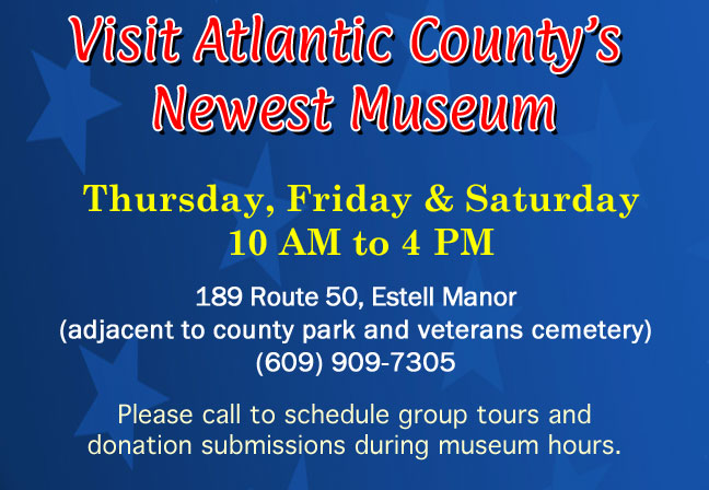 Visit Atlantic County's Newest Museum  open every  Thursday, Friday and Saturday 10 AM – 4 PM. 189 Route 50, Estell Manor (adjacent to county park and veterans cemetery) (609) 909-5859. Please call to schedule group tours and donation submissions during museum hours.